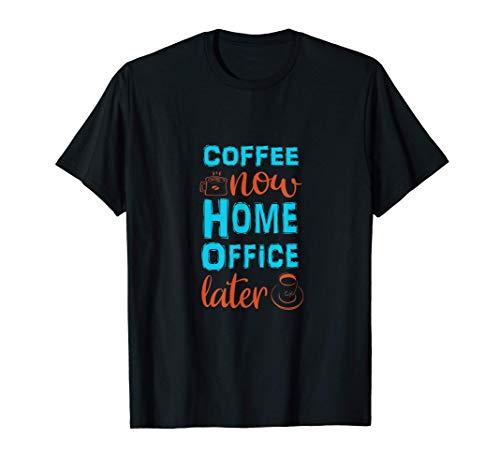 Coffee now Home Office later. Erst Kaffee dann die Arbeit! T-Shirt