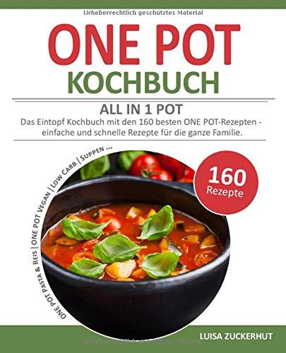 ONE POT KOCHBUCH - ALL IN 1 POT   Das Eintopf Kochbuch mit den 160 besten ONE POT-Rezepten   einfache und schnelle Rezepte für die ganze Familie: [One ... One Pot Vegan und Low Carb, Suppen uvm.]