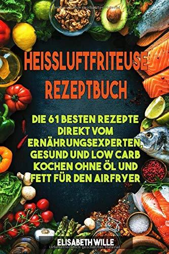 Heissluftfriteuse Rezeptbuch: Die 61 besten Rezepte direkt vom Ernährungsexperten, gesund und low Carb kochen ohne Öl und Fett für den Airfryer