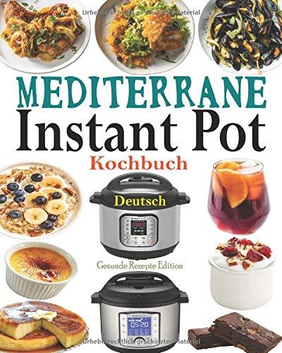 Mediterrane Instant Pot Kochbuch Deutsch: Das Handbuch für Einsteiger und der ultimative Begleiter für Instant Pot - Die besten Mediterrane Rezepte für den Instant Pot mit Bildern, Instant Pot Rezepte
