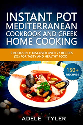 Instant Pot Mediterranean Cookbook And Greek Home Cooking: 2 Books In 1: Discover Over 77 Recipes (x2) For Tasty And Healthy Food