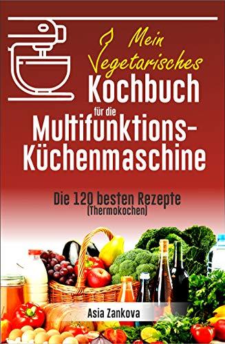 Vegetarisches Kochbuch: Die 120 besten Rezepte für die Multifunktions – Küchenmaschine (Thermokochen)