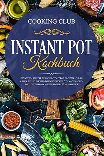 Instant Pot Kochbuch: Die besten Rezepte für den Instant Pot. Eintöpfe, Curry, Suppen, Reis, Fleisch und Fischgerichte zum Nachmachen. Inklusive Grundlagen und Tipps für Einsteiger.
