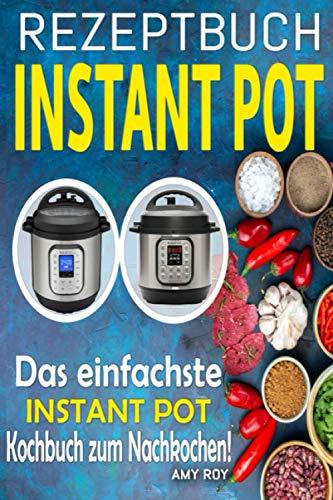 Rezeptbuch Instant Pot: Einfache Rezepte, Schritt für Schritt mit Fotos für einfache und leckere Gerichte; Das einfachste Instant Pot Kochbuch zum Nachkochen!