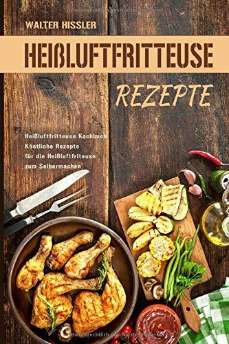Heißluftfritteuse Rezepte Heißluftfritteuse Kochbuch Köstliche Rezepte für die Heißluftfriteuse zum Selbermachen