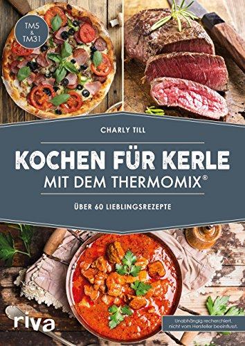 Kochen für Kerle mit dem Thermomix®: Über 60 Lieblingsrezepte. Das Kochbuch für Männer mit herzhaften Rezepten für Gulasch & co. in Schritt-für-Schritt-Anleitungen. Geeignet für TM5 und TM31
